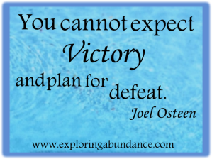 You cannot expect victory and plan for defeat. ~Joel Osteen Expect the Best www.exploringabundance.com
